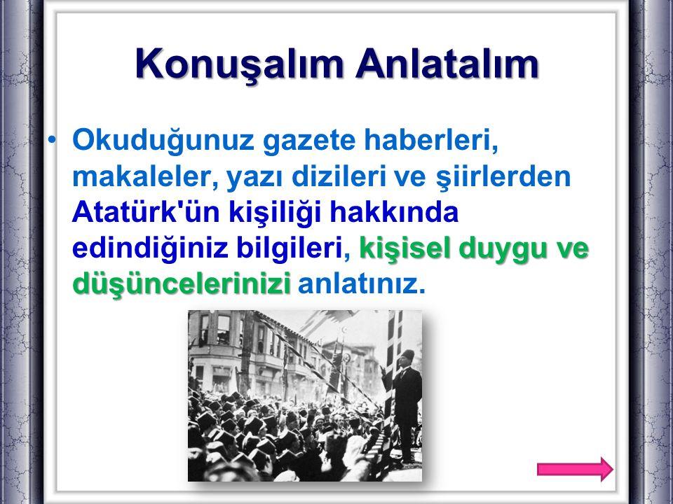 Konuşalım Anlatalım kişisel duygu ve düşünceleriniziOkuduğunuz gazete haberleri, makaleler, yazı dizileri ve şiirlerden Atatürk'ün kişiliği hakkında e