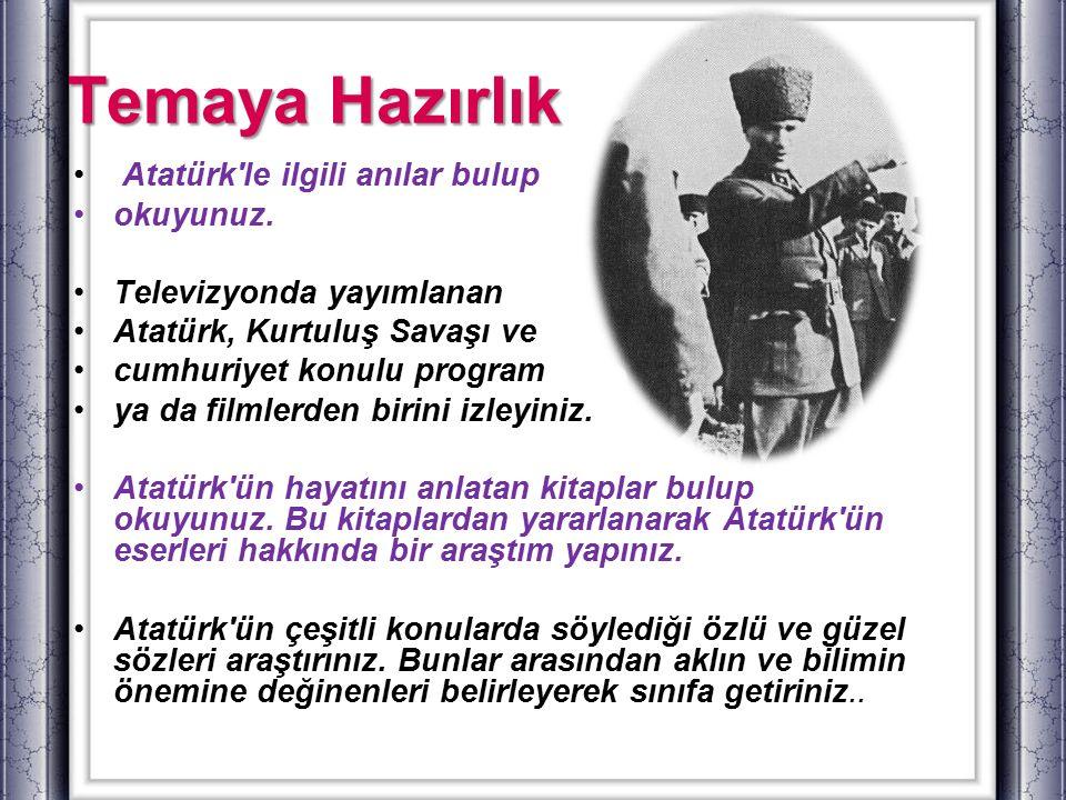 Temaya Hazırlık Atatürk'le ilgili anılar bulup okuyunuz. Televizyonda yayımlanan Atatürk, Kurtuluş Savaşı ve cumhuriyet konulu program ya da filmlerde