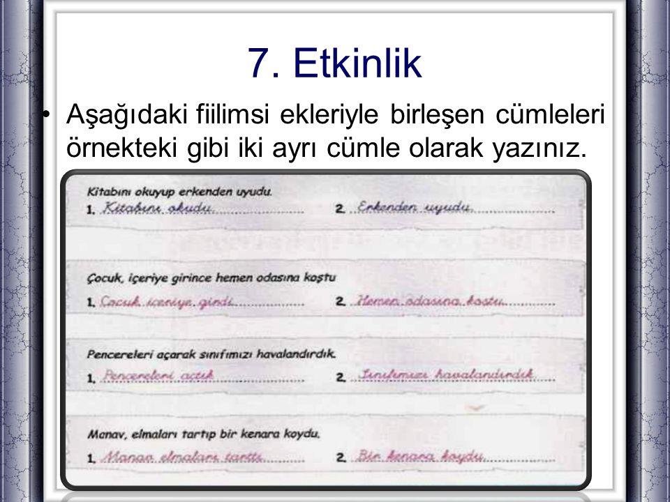 7. Etkinlik Aşağıdaki fiilimsi ekleriyle birleşen cümleleri örnekteki gibi iki ayrı cümle olarak yazınız.