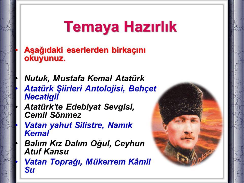 Temaya Hazırlık Aşağıdaki eserlerden birkaçını okuyunuz.Aşağıdaki eserlerden birkaçını okuyunuz. Nutuk, Mustafa Kemal Atatürk Atatürk Şiirleri Antoloj