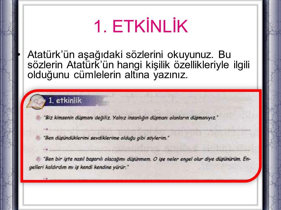 1. ETKİNLİK Atatürk'ün aşağıdaki sözlerini okuyunuz. Bu sözlerin Atatürk'ün hangi kişilik özellikleriyle ilgili olduğunu cümlelerin altına yazınız.