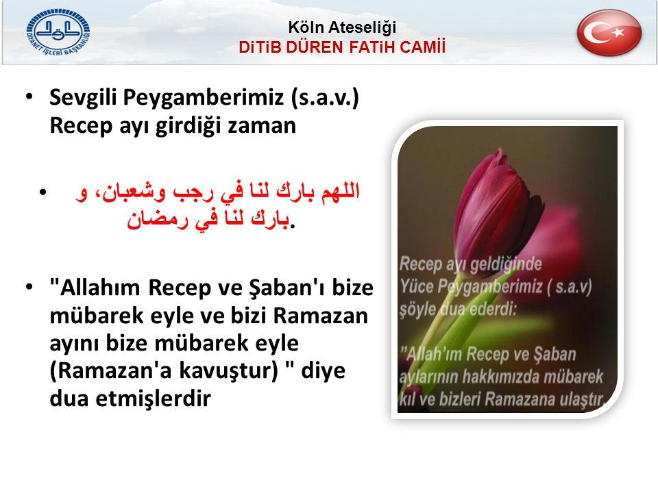 Sevgili Peygamberimiz (s.a.v.) Recep ayı girdiği zaman اللهم بارك لنا في رجب وشعبان، و بارك لنا في رمضان.