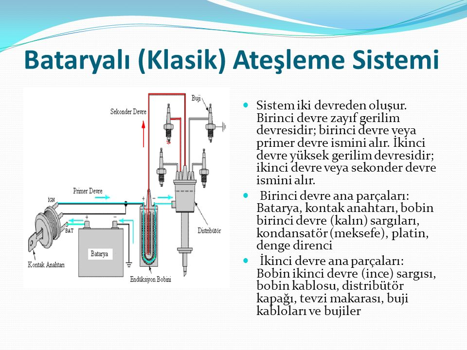 Bataryalı (Klasik) Ateşleme Sistemi Sistem iki devreden oluşur. Birinci devre zayıf gerilim devresidir; birinci devre veya primer devre ismini alır. İ