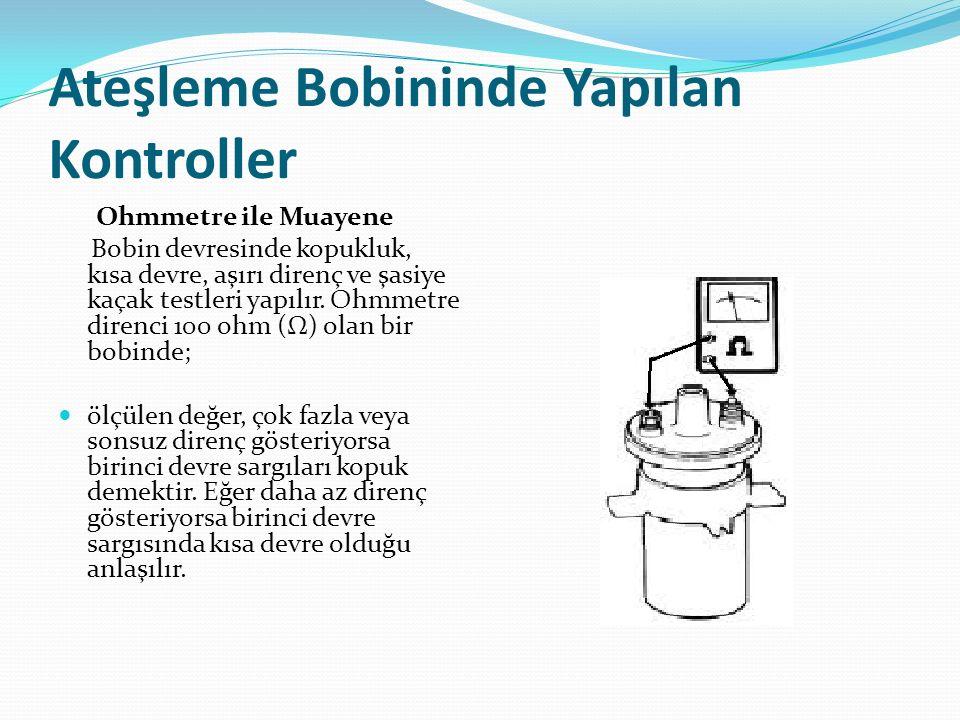 Ateşleme Bobininde Yapılan Kontroller Ohmmetre ile Muayene Bobin devresinde kopukluk, kısa devre, aşırı direnç ve şasiye kaçak testleri yapılır. Ohmme