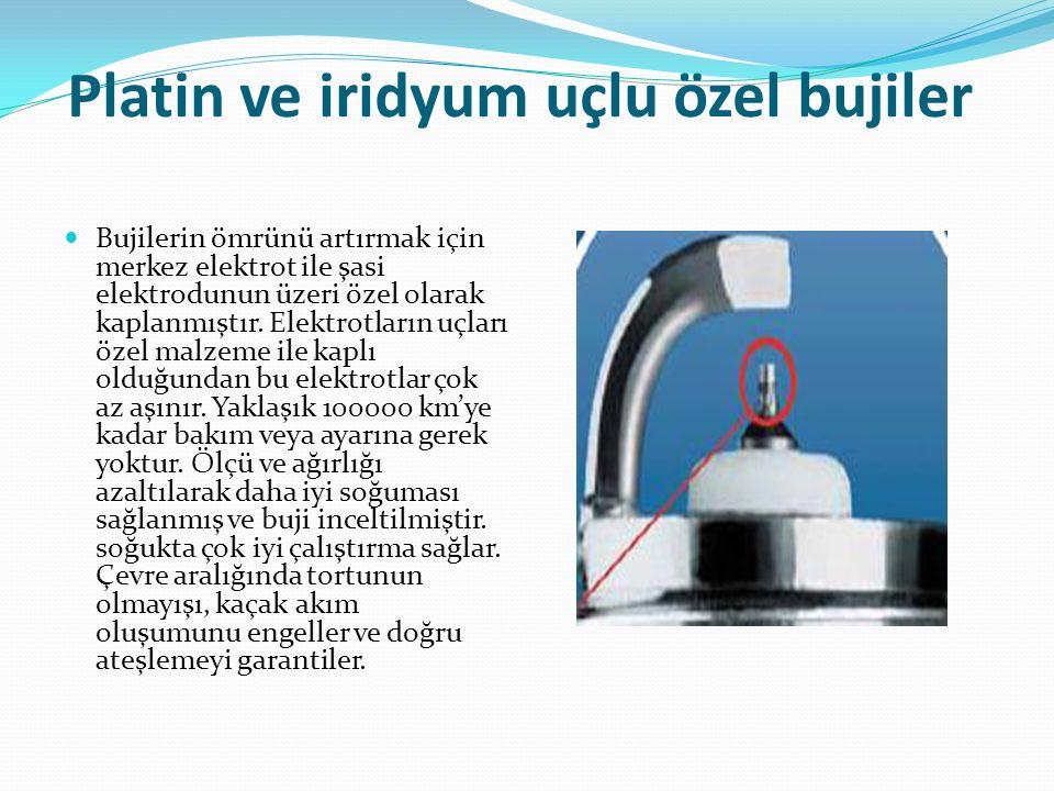 Platin ve iridyum uçlu özel bujiler Bujilerin ömrünü artırmak için merkez elektrot ile şasi elektrodunun üzeri özel olarak kaplanmıştır. Elektrotların