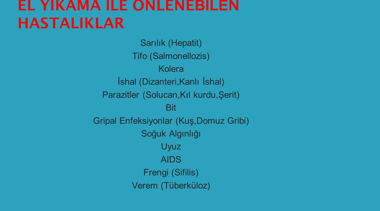 EL YIKAMA İ LE ÖNLENE BİLE N HASTALIKLAR Sarılık (Hepatit) Tifo (Salmonellozis) Kolera İshal (Dizanteri,Kanlı İshal) Parazitler (Solucan,Kıl kurdu,Şerit) Bit Gripal Enfeksiyonlar (Kuş,Domuz Gribi) Soğuk Algınlığı Uyuz AIDS Frengi (Sifilis) Verem (Tüberküloz)