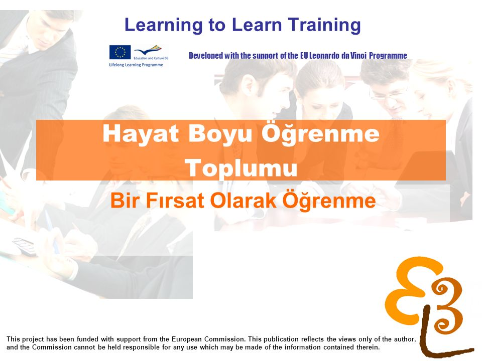 learning to learn network for low skilled senior learners Hayat Boyu Öğrenme Toplumu Learning to Learn Training Bir Fırsat Olarak Öğrenme Developed with the support of the EU Leonardo da Vinci Programme This project has been funded with support from the European Commission.