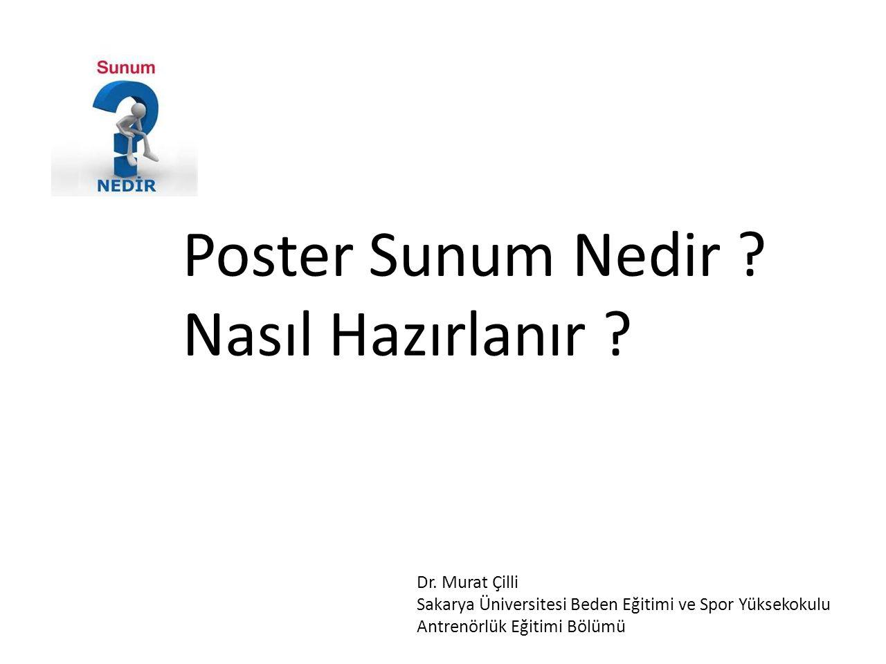 Poster Sunum Nedir ? Nasıl Hazırlanır ? Dr. Murat Çilli Sakarya Üniversitesi Beden Eğitimi ve Spor Yüksekokulu Antrenörlük Eğitimi Bölümü