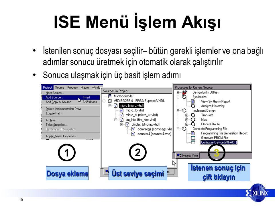 10 ISE Menü İşlem Akışı İstenilen sonuç dosyası seçilir– bütün gerekli işlemler ve ona bağlı adımlar sonucu üretmek için otomatik olarak çalıştırılır Sonuca ulaşmak için üç basit işlem adımı 2 Üst seviye seçimi 1 Dosya ekleme İstenen sonuç için çift tıklayın 3