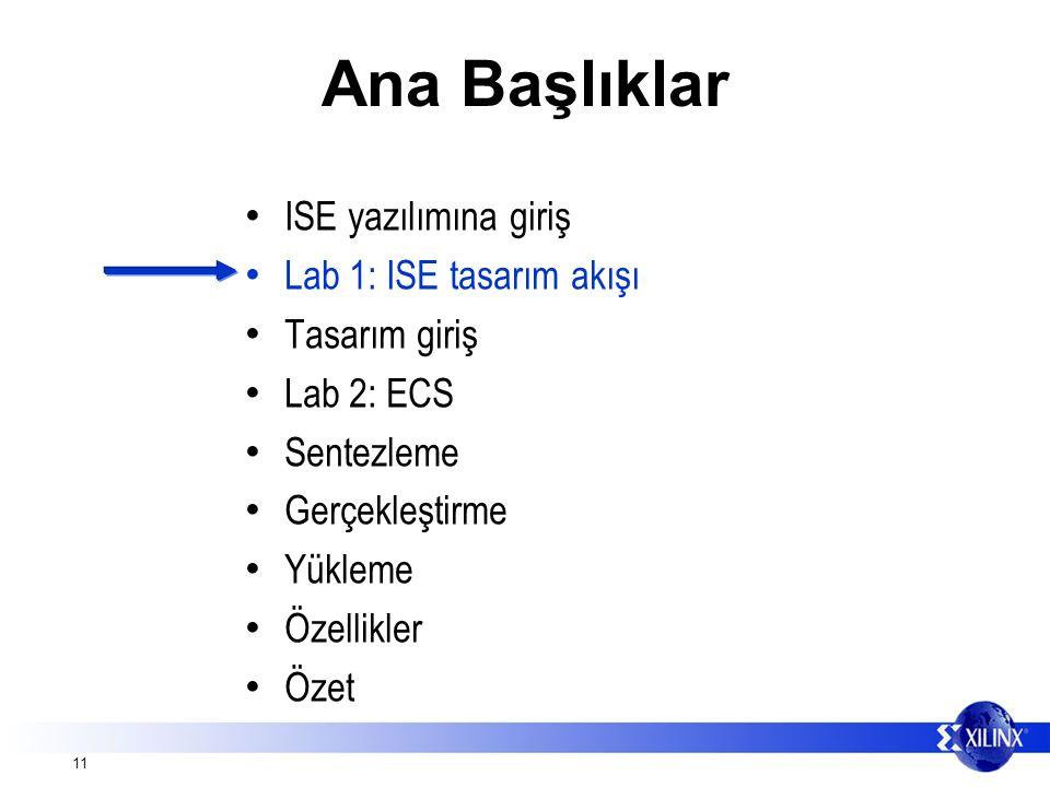 11 Ana Başlıklar ISE yazılımına giriş Lab 1: ISE tasarım akışı Tasarım giriş Lab 2: ECS Sentezleme Gerçekleştirme Yükleme Özellikler Özet
