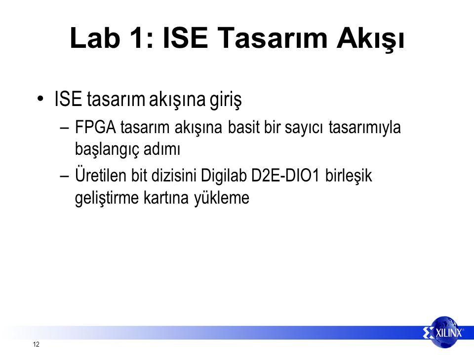 12 Lab 1: ISE Tasarım Akışı ISE tasarım akışına giriş – FPGA tasarım akışına basit bir sayıcı tasarımıyla başlangıç adımı – Üretilen bit dizisini Digilab D2E-DIO1 birleşik geliştirme kartına yükleme