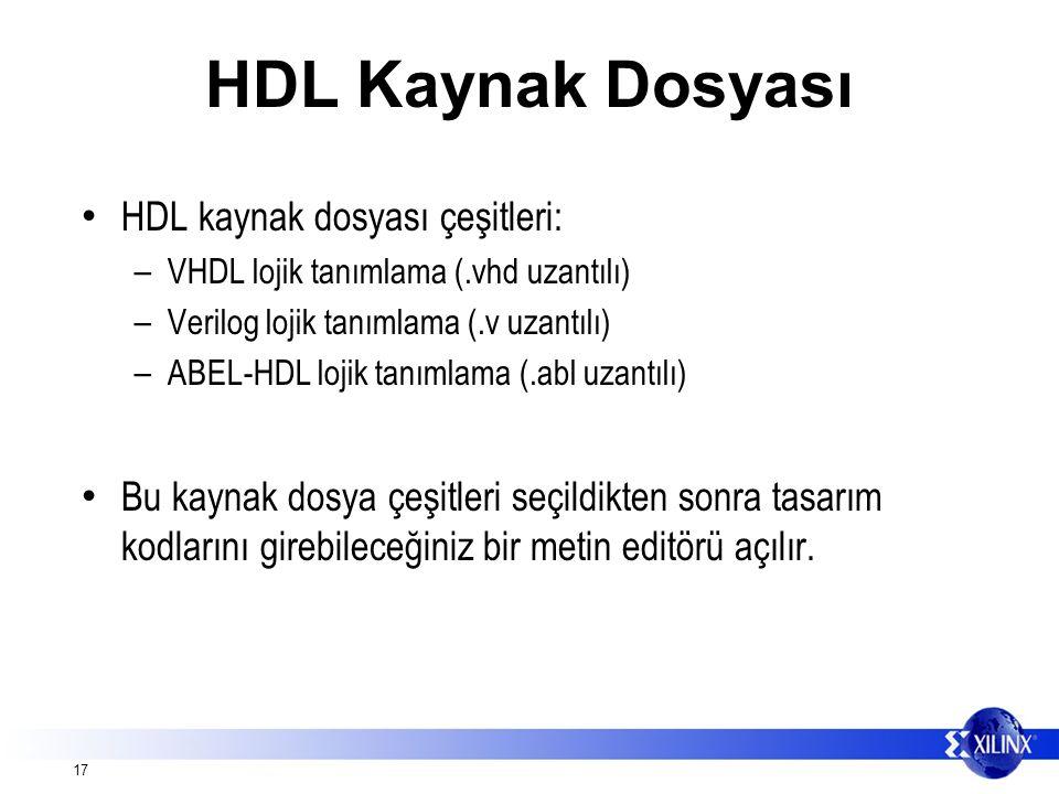 17 HDL Kaynak Dosyası HDL kaynak dosyası çeşitleri: – VHDL lojik tanımlama (.vhd uzantılı) – Verilog lojik tanımlama (.v uzantılı) – ABEL-HDL lojik tanımlama (.abl uzantılı) Bu kaynak dosya çeşitleri seçildikten sonra tasarım kodlarını girebileceğiniz bir metin editörü açılır.