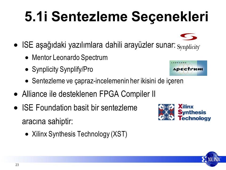 23  ISE aşağıdaki yazılımlara dahili arayüzler sunar:  Mentor Leonardo Spectrum  Synplicity Synplify/Pro  Sentezleme ve çapraz-incelemenin her ikisini de içeren  Alliance ile desteklenen FPGA Compiler II  ISE Foundation basit bir sentezleme aracına sahiptir:  Xilinx Synthesis Technology (XST) 5.1i Sentezleme Seçenekleri