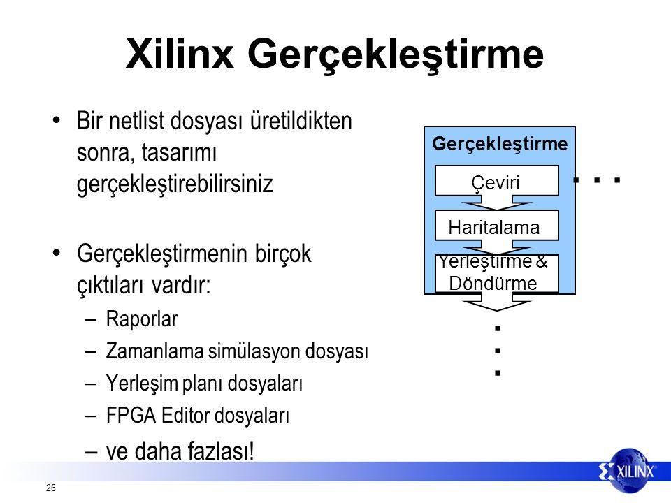 26 Xilinx Gerçekleştirme Bir netlist dosyası üretildikten sonra, tasarımı gerçekleştirebilirsiniz Gerçekleştirmenin birçok çıktıları vardır: – Raporlar – Zamanlama simülasyon dosyası – Yerleşim planı dosyaları – FPGA Editor dosyaları – ve daha fazlası.
