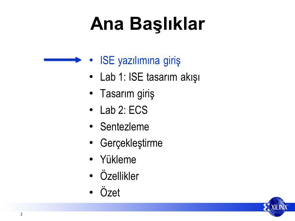 3 Ana Başlıklar ISE yazılımına giriş Lab 1: ISE tasarım akışı Tasarım giriş Lab 2: ECS Sentezleme Gerçekleştirme Yükleme Özellikler Özet