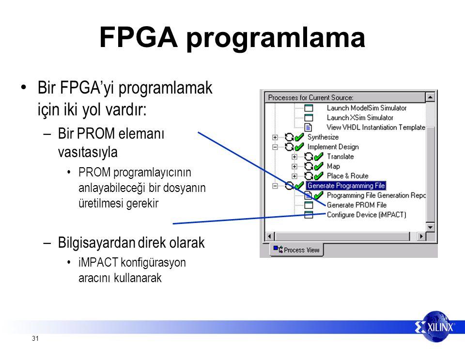 31 FPGA programlama Bir FPGA'yi programlamak için iki yol vardır: – Bir PROM elemanı vasıtasıyla PROM programlayıcının anlayabileceği bir dosyanın üretilmesi gerekir – Bilgisayardan direk olarak iMPACT konfigürasyon aracını kullanarak