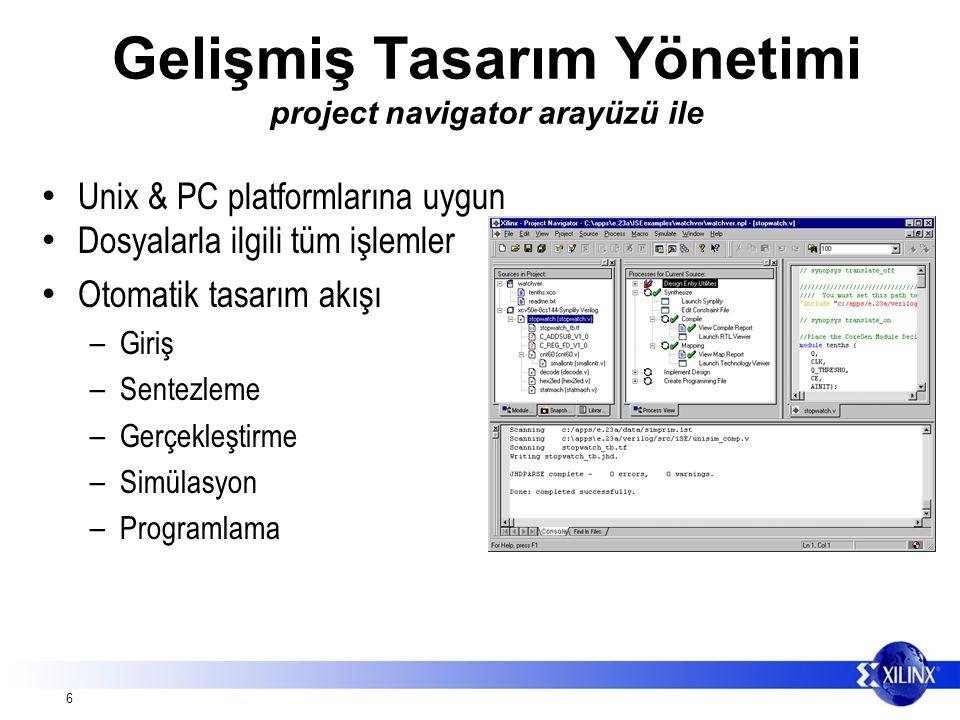 6 Gelişmiş Tasarım Yönetimi project navigator arayüzü ile Unix & PC platformlarına uygun Dosyalarla ilgili tüm işlemler Otomatik tasarım akışı – Giriş – Sentezleme – Gerçekleştirme – Simülasyon – Programlama