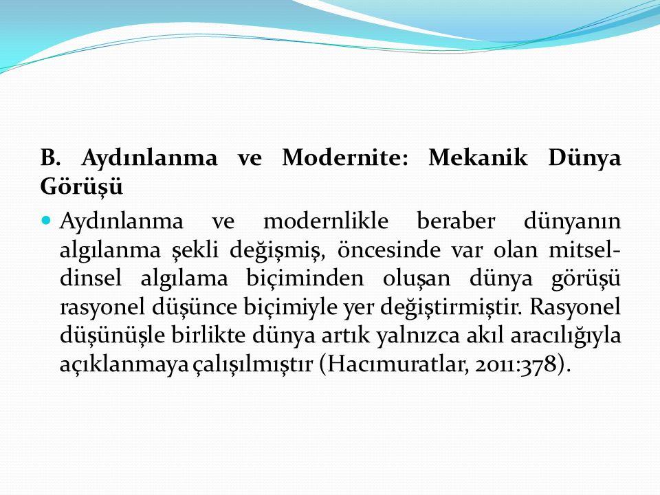 B. Aydınlanma ve Modernite: Mekanik Dünya Görüşü Aydınlanma ve modernlikle beraber dünyanın algılanma şekli değişmiş, öncesinde var olan mitsel- dinse