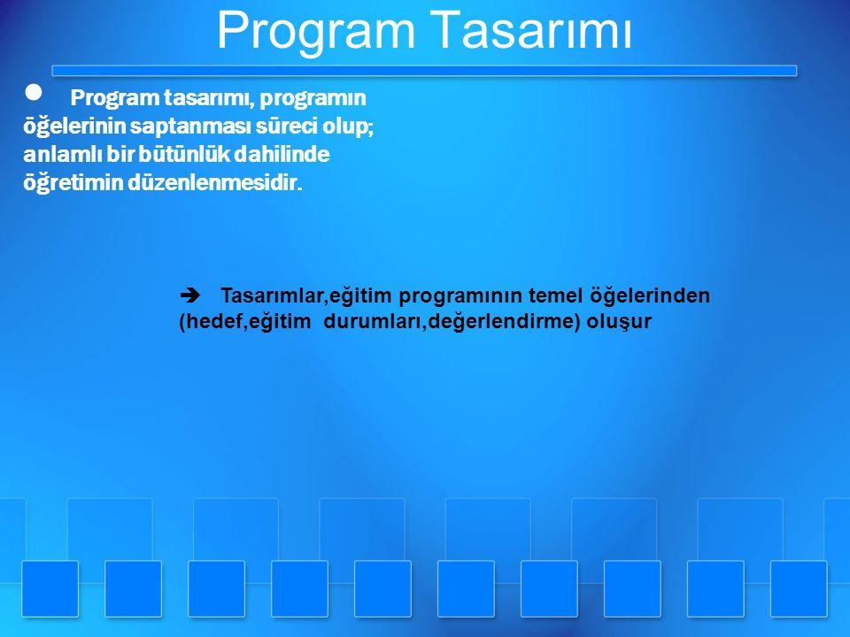 Program Tasarımı  Program tasarımı, programın öğelerinin saptanması süreci olup; anlamlı bir bütünlük dahilinde öğretimin düzenlenmesidir.  Tasarıml