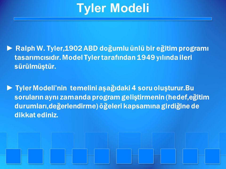 Tyler Modeli ► Ralph W. Tyler,1902 ABD doğumlu ünlü bir eğitim programı tasarımcısıdır. Model Tyler tarafından 1949 yılında ileri sürülmüştür. ► Tyler