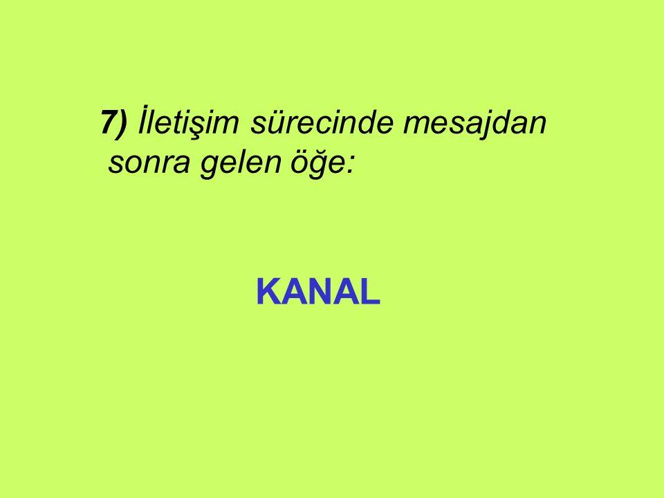 7) İletişim sürecinde mesajdan sonra gelen öğe: KANAL