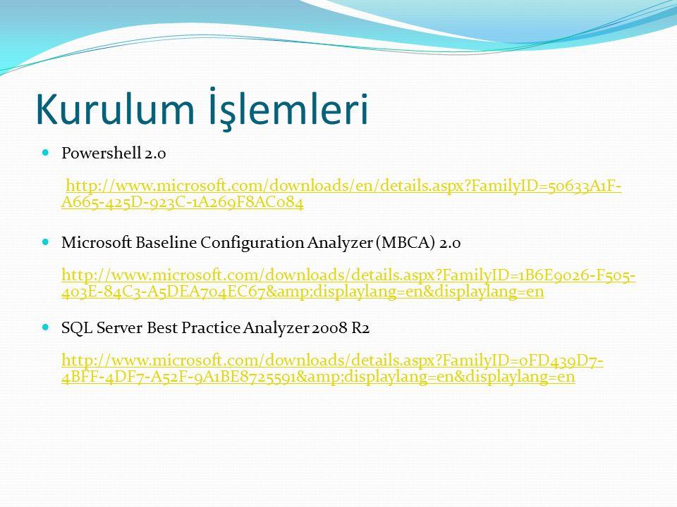 Kurulum İşlemleri Powershell 2.0 http://www.microsoft.com/downloads/en/details.aspx FamilyID=50633A1F- A665-425D-923C-1A269F8AC084http://www.microsoft.com/downloads/en/details.aspx FamilyID=50633A1F- A665-425D-923C-1A269F8AC084 Microsoft Baseline Configuration Analyzer (MBCA) 2.0 http://www.microsoft.com/downloads/details.aspx FamilyID=1B6E9026-F505- 403E-84C3-A5DEA704EC67&displaylang=en&displaylang=en http://www.microsoft.com/downloads/details.aspx FamilyID=1B6E9026-F505- 403E-84C3-A5DEA704EC67&displaylang=en&displaylang=en SQL Server Best Practice Analyzer 2008 R2 http://www.microsoft.com/downloads/details.aspx FamilyID=0FD439D7- 4BFF-4DF7-A52F-9A1BE8725591&displaylang=en&displaylang=en http://www.microsoft.com/downloads/details.aspx FamilyID=0FD439D7- 4BFF-4DF7-A52F-9A1BE8725591&displaylang=en&displaylang=en