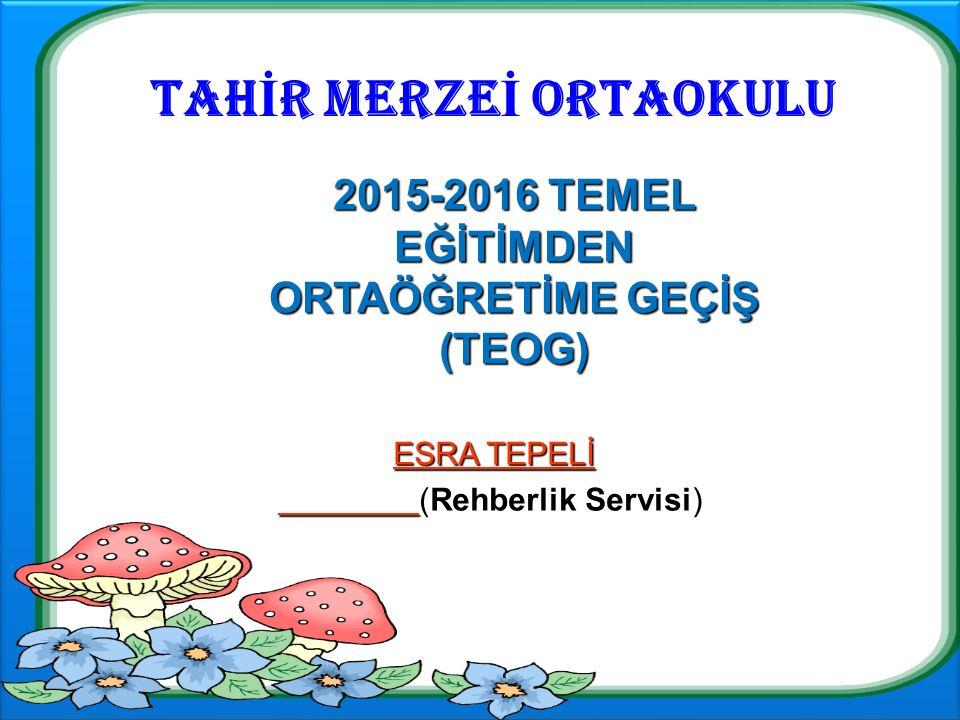TAH İ R MERZE İ ORTAOKULU ESRA TEPELİ ESRA TEPELİ (Rehberlik Servisi) 2015-2016 TEMEL EĞİTİMDEN ORTAÖĞRETİME GEÇİŞ (TEOG)