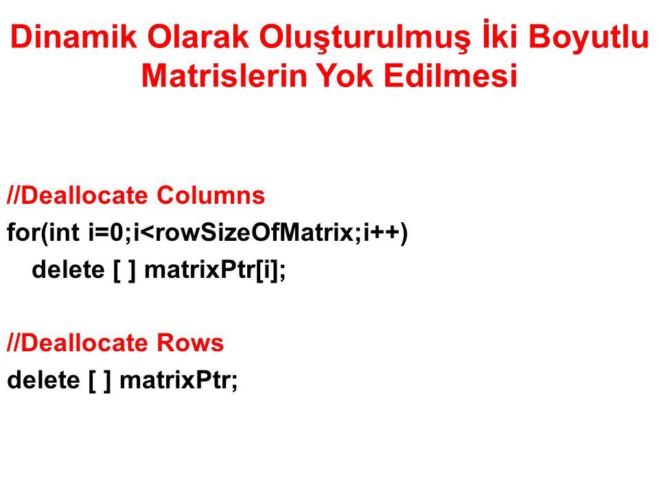 Dinamik Olarak Oluşturulmuş İki Boyutlu Matrislerin Yok Edilmesi //Deallocate Columns for(int i=0;i<rowSizeOfMatrix;i++) delete [ ] matrixPtr[i]; //Deallocate Rows delete [ ] matrixPtr;