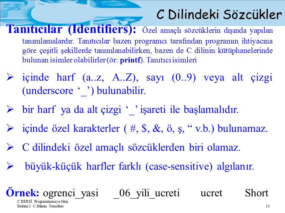 C DERSİ Programlamaya Giriş Bölüm 2 C Dilinin Temelleri 13 Tanıtıcılar (Identifiers): Özel amaçlı sözcüklerin dışında yapılan tanımlamalardır.