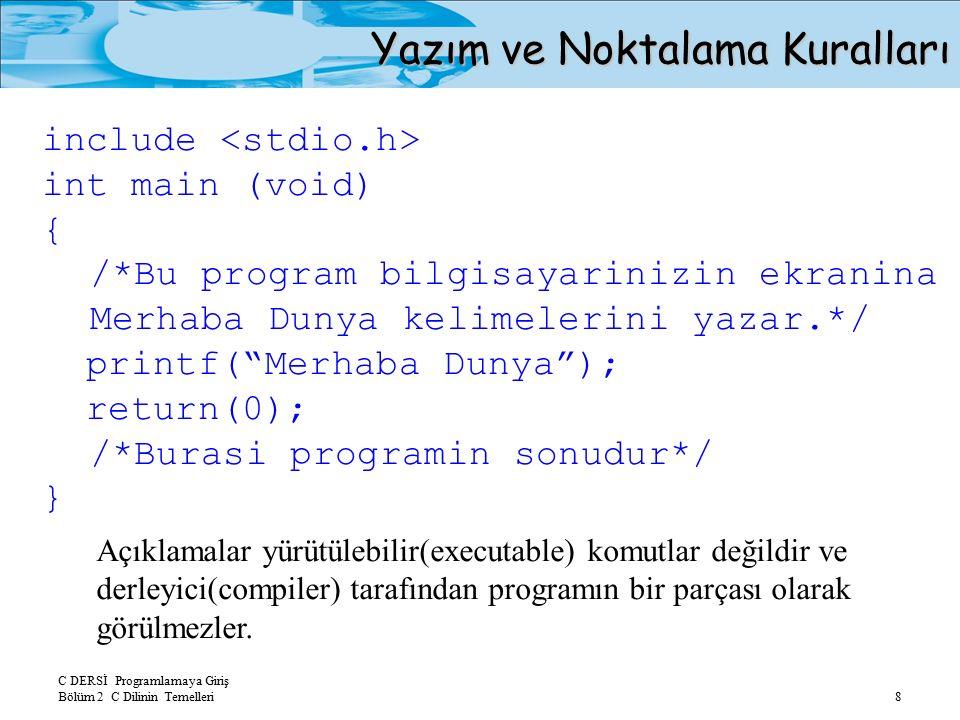 C DERSİ Programlamaya Giriş Bölüm 2 C Dilinin Temelleri 8 Yazım ve Noktalama Kuralları include int main (void) { /*Bu program bilgisayarinizin ekranina Merhaba Dunya kelimelerini yazar.*/ printf( Merhaba Dunya ); return(0); /*Burasi programin sonudur*/ } Açıklamalar yürütülebilir(executable) komutlar değildir ve derleyici(compiler) tarafından programın bir parçası olarak görülmezler.