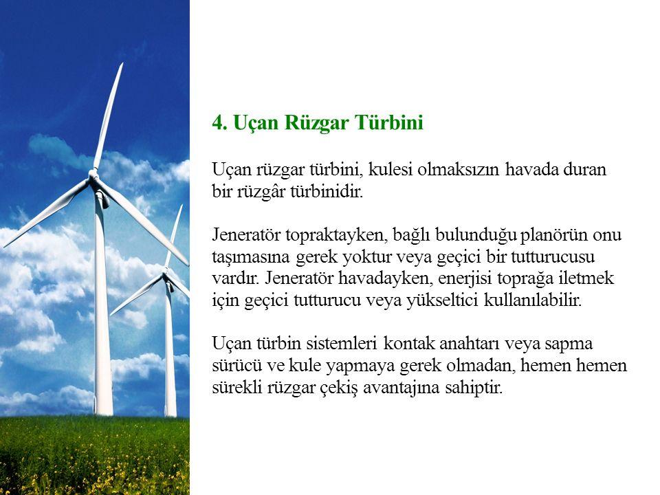 4. Uçan Rüzgar Türbini Uçan rüzgar türbini, kulesi olmaksızın havada duran bir rüzgâr türbinidir. Jeneratör topraktayken, bağlı bulunduğu planörün onu