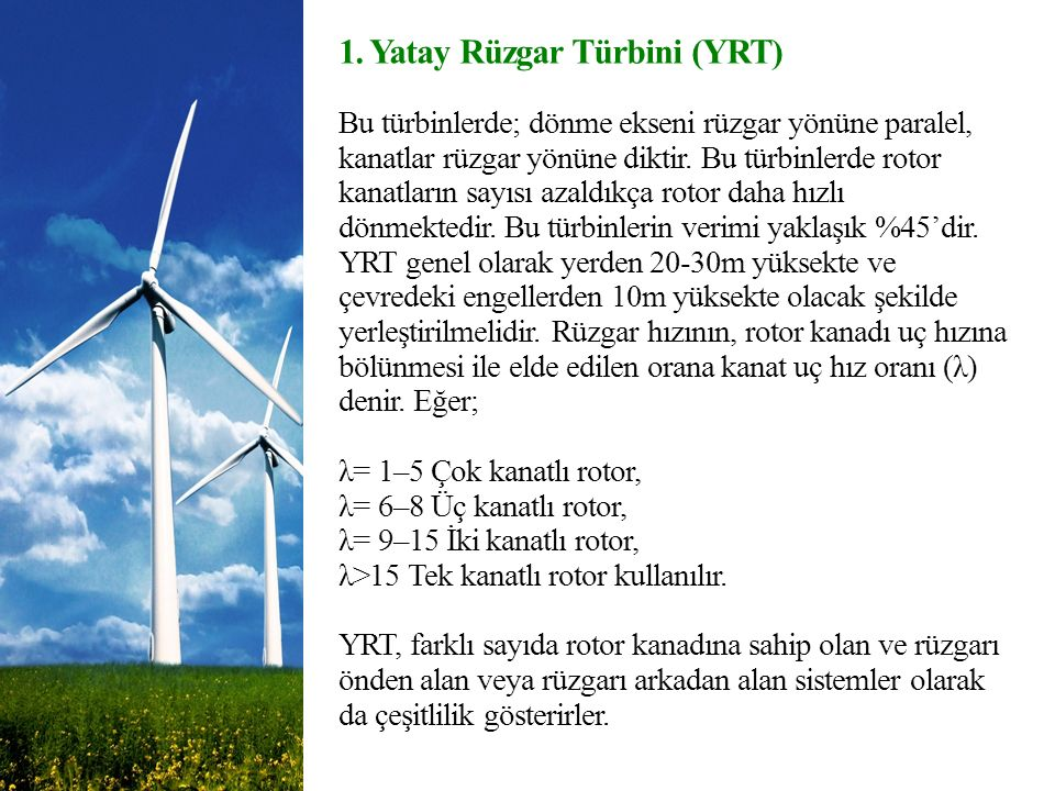 1. Yatay Rüzgar Türbini (YRT) Bu türbinlerde; dönme ekseni rüzgar yönüne paralel, kanatlar rüzgar yönüne diktir. Bu türbinlerde rotor kanatların sayıs