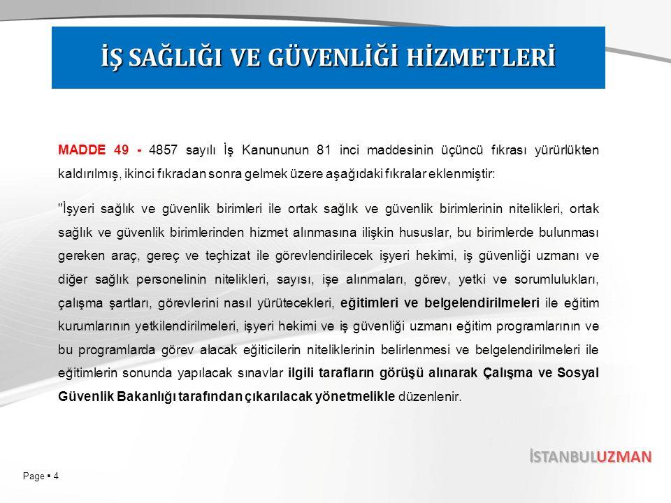 Page  5 İSTANBULUZMAN MADDE 50- Çalışma ve Sosyal Güvenlik Bakanlığının Teşkilat ve Görevleri Hakkında Kanunun 12 nci maddesinin birinci fıkrasına aşağıdaki (m) bendi eklenmiş, takip eden bent buna göre teselsül ettirilmiştir: m) İşyeri hekimi, iş güvenliği uzmanı, diğer teknik ve sağlık personel ile işçilere eğitim vermek için kamu kurum ve kuruluşları, üniversiteler ve Türk Ticaret Kanunu hükümlerine göre faaliyet gösteren şirketler ile ortak sağlık ve güvenlik birimlerini yetkilendirmek, gerektiğinde yetkilerini iptal etmek, hizmetin etkin ve verimli bir şekilde verilip verilmediğinin kontrol ve denetimini sağlamak, işyeri hekimi ve iş güvenliği uzmanının eğitimleri sonundaki sınavları yapmak veya yaptırmak, belgelerini vermek. İŞ SAĞLIĞI VE GÜVENLİĞİ HİZMETLERİ