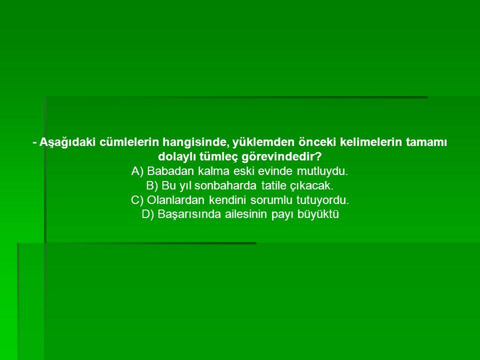 - Aşağıdaki cümlelerin hangisinde, yüklemden önceki kelimelerin tamamı dolaylı tümleç görevindedir.