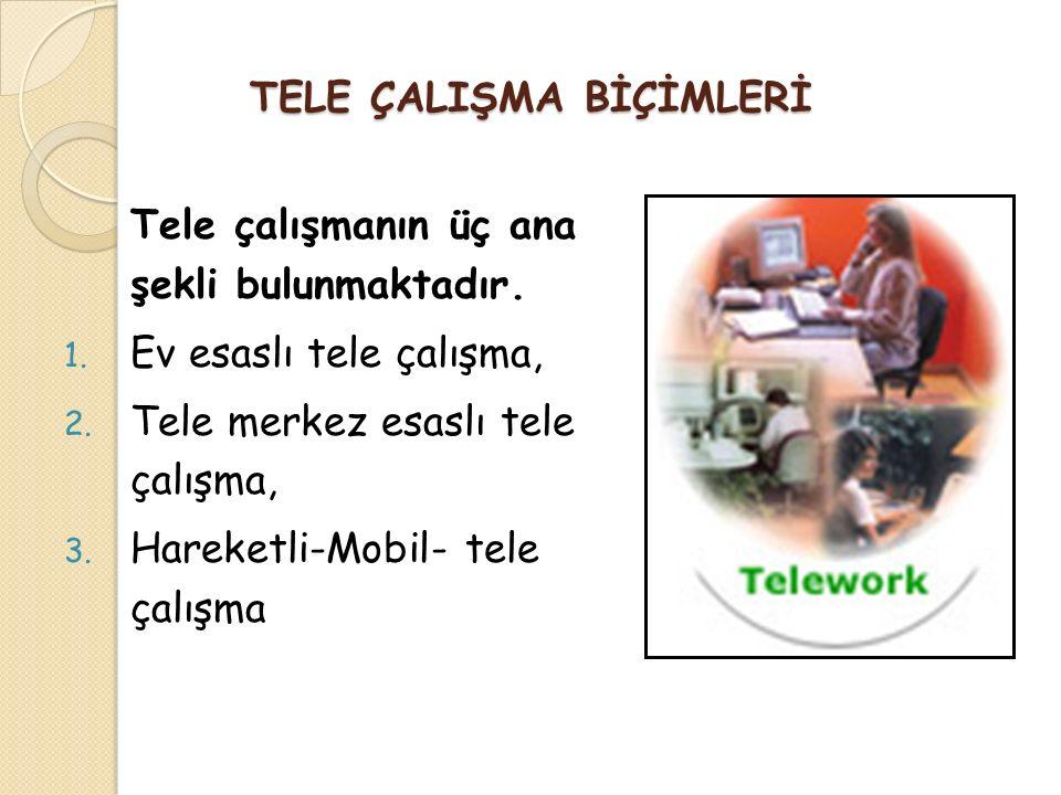 TELE ÇALIŞMA BİÇİMLERİ Tele çalışmanın üç ana şekli bulunmaktadır. 1. Ev esaslı tele çalışma, 2. Tele merkez esaslı tele çalışma, 3. Hareketli-Mobil-
