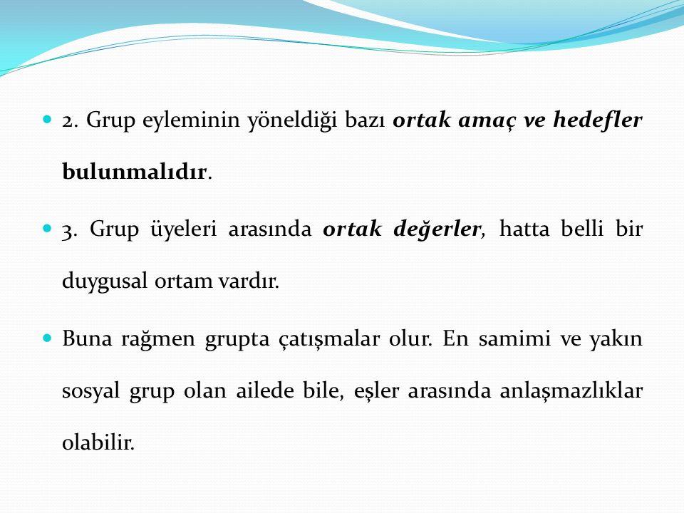 2. Grup eyleminin yöneldiği bazı ortak amaç ve hedefler bulunmalıdır. 3. Grup üyeleri arasında ortak değerler, hatta belli bir duygusal ortam vardır.
