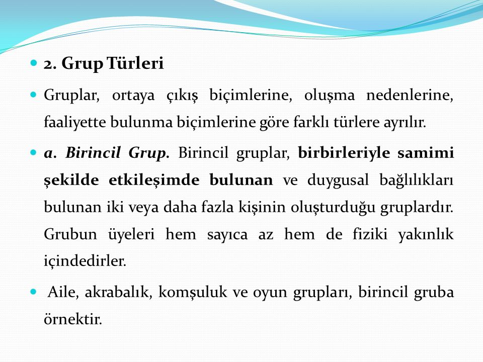 2. Grup Türleri Gruplar, ortaya çıkış biçimlerine, oluşma nedenlerine, faaliyette bulunma biçimlerine göre farklı türlere ayrılır. a. Birincil Grup. B