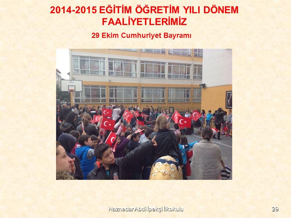 2014-2015 EĞİTİM ÖĞRETİM YILI DÖNEM FAALİYETLERİMİZ 29 Ekim Cumhuriyet Bayramı 29Haznedar Abdi İpekçi İlkokulu