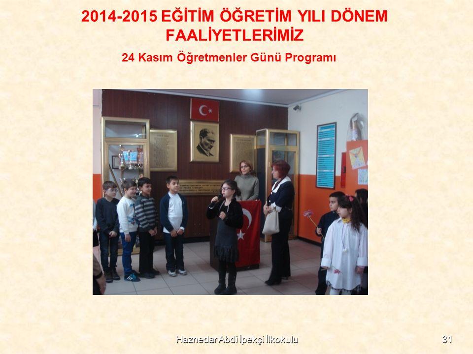 2014-2015 EĞİTİM ÖĞRETİM YILI DÖNEM FAALİYETLERİMİZ 24 Kasım Öğretmenler Günü Programı 31Haznedar Abdi İpekçi İlkokulu