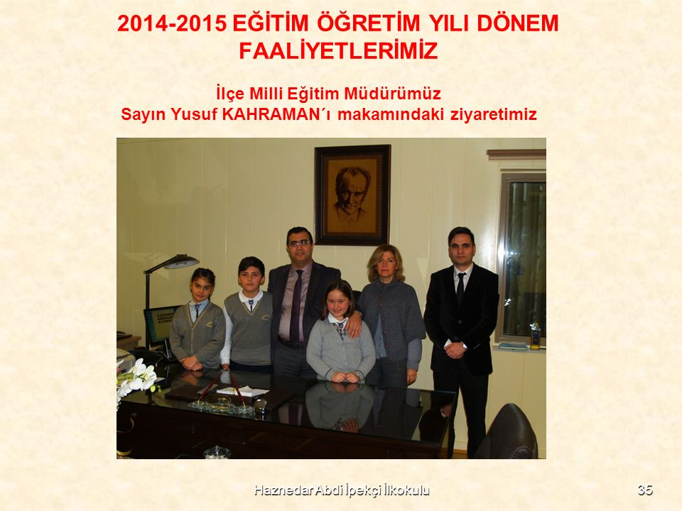 2014-2015 EĞİTİM ÖĞRETİM YILI DÖNEM FAALİYETLERİMİZ İlçe Milli Eğitim Müdürümüz Sayın Yusuf KAHRAMAN´ı makamındaki ziyaretimiz 35Haznedar Abdi İpekçi