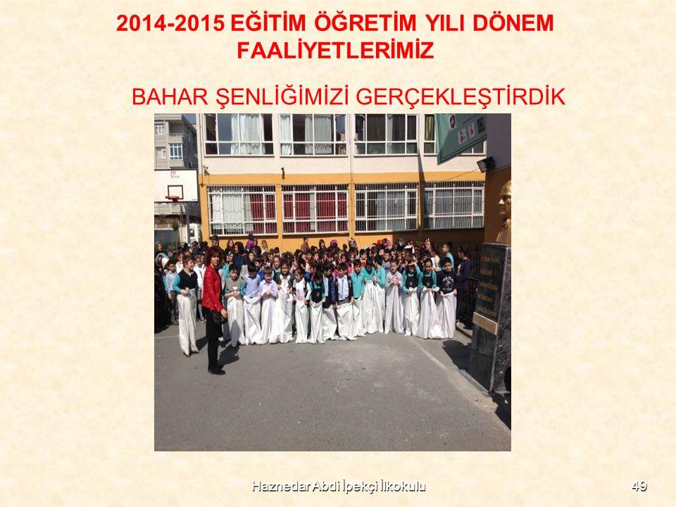 Haznedar Abdi İpekçi İlkokulu49 2014-2015 EĞİTİM ÖĞRETİM YILI DÖNEM FAALİYETLERİMİZ BAHAR ŞENLİĞİMİZİ GERÇEKLEŞTİRDİK