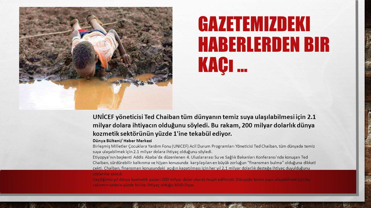GAZETEMIZDEKI HABERLERDEN BIR KAÇı... UNİCEF yöneticisi Ted Chaiban tüm dünyanın temiz suya ulaşılabilmesi için 2.1 milyar dolara ihtiyacın olduğunu s