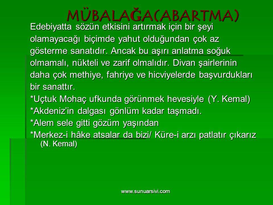 www.sunuarsivi.com MÜBALAĞA(ABARTMA) Edebiyatta sözün etkisini artırmak için bir şeyi olamayacağı biçimde yahut olduğundan çok az gösterme sanatıdır.