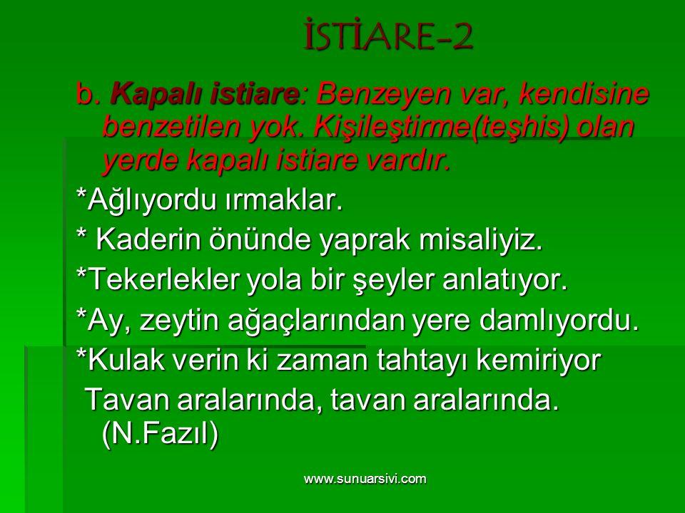 www.sunuarsivi.com İSTİARE-2 b. Kapalı istiare: Benzeyen var, kendisine benzetilen yok. Kişileştirme(teşhis) olan yerde kapalı istiare vardır. *Ağlıyo