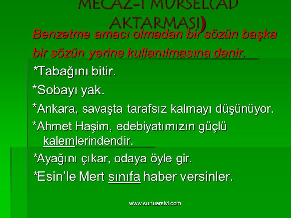 www.sunuarsivi.com MECAZ-I MÜRSEL(AD AKTARMASI ) Benzetme amacı olmadan bir sözün başka bir sözün yerine kullanılmasına denir. *Tabağını bitir. *Sobay