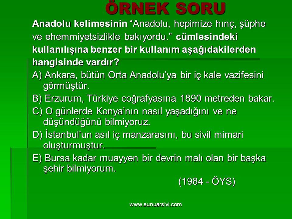 """www.sunuarsivi.com ÖRNEK SORU Anadolu kelimesinin """"Anadolu, hepimize hınç, şüphe ve ehemmiyetsizlikle bakıyordu."""" cümlesindeki kullanılışına benzer bi"""