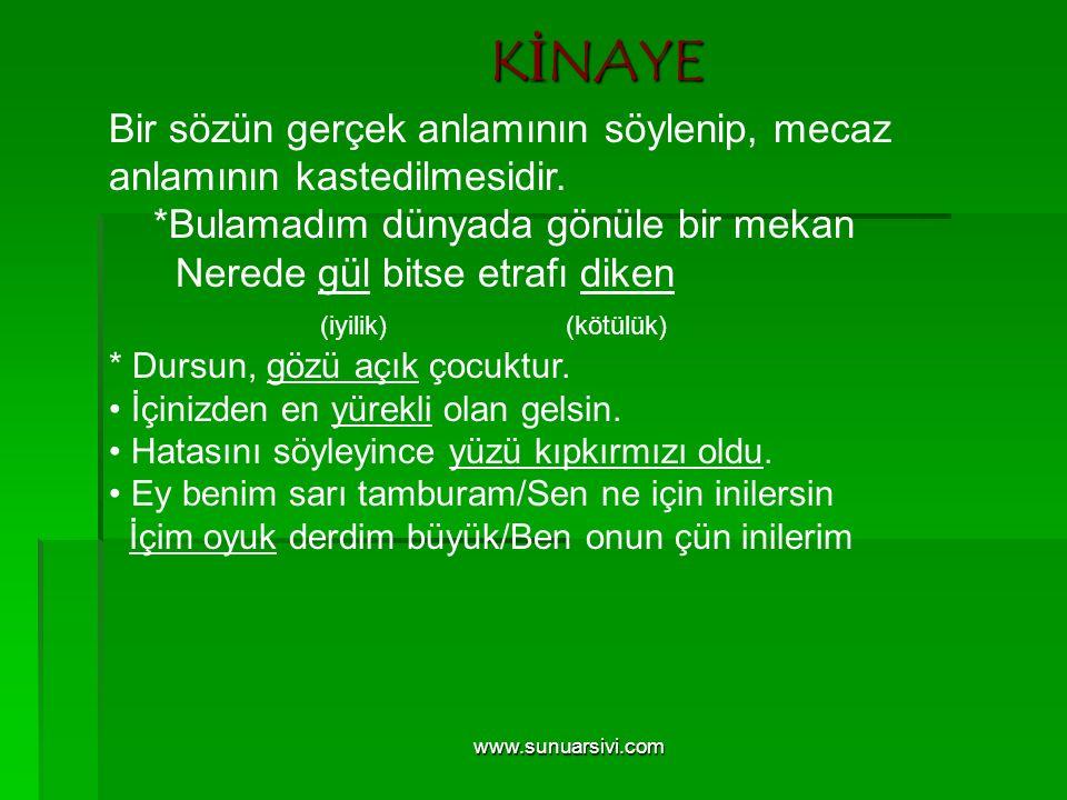 www.sunuarsivi.com KİNAYE Bir sözün gerçek anlamının söylenip, mecaz anlamının kastedilmesidir. *Bulamadım dünyada gönüle bir mekan Nerede gül bitse e