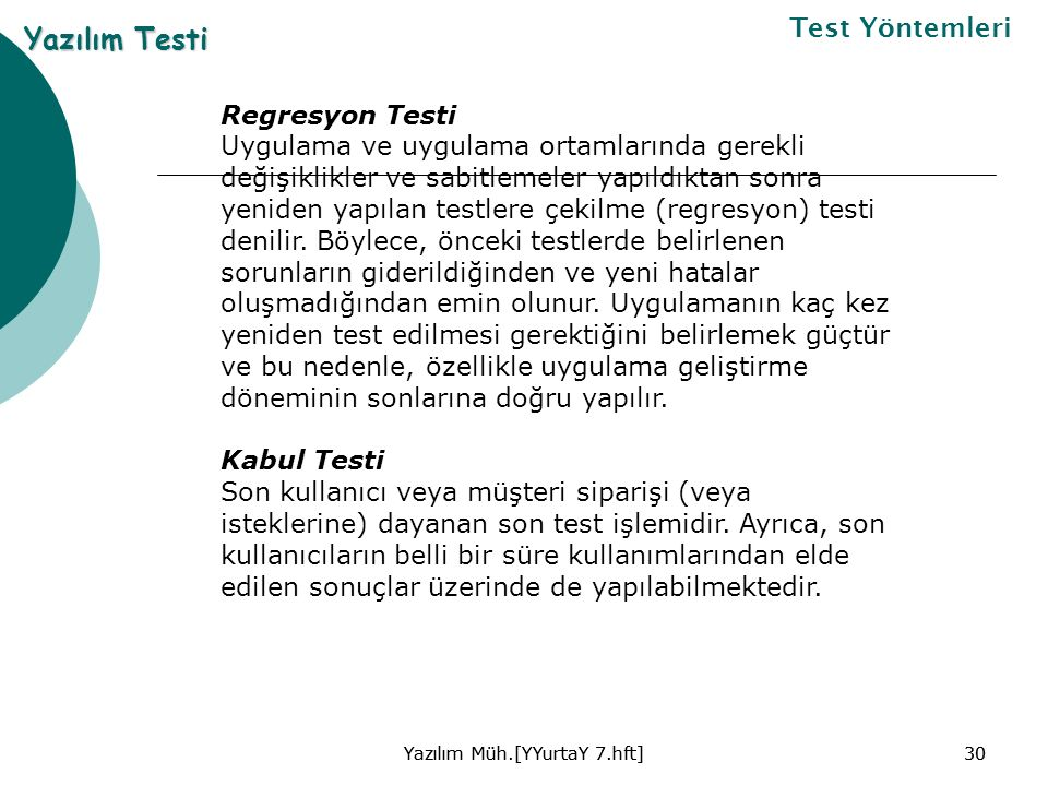 Yazılım Müh.[YYurtaY 7.hft]30Yazılım Müh.[YYurtaY 7.hft]30 Yazılım Testi Test Yöntemleri Regresyon Testi Uygulama ve uygulama ortamlarında gerekli değişiklikler ve sabitlemeler yapıldıktan sonra yeniden yapılan testlere çekilme (regresyon) testi denilir.