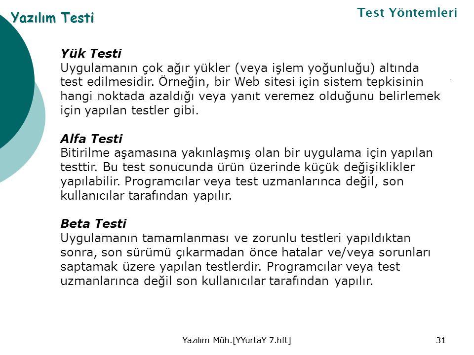 Yazılım Müh.[YYurtaY 7.hft]31Yazılım Müh.[YYurtaY 7.hft]31 Yazılım Testi Test Yöntemleri Yük Testi Uygulamanın çok ağır yükler (veya işlem yoğunluğu) altında test edilmesidir.