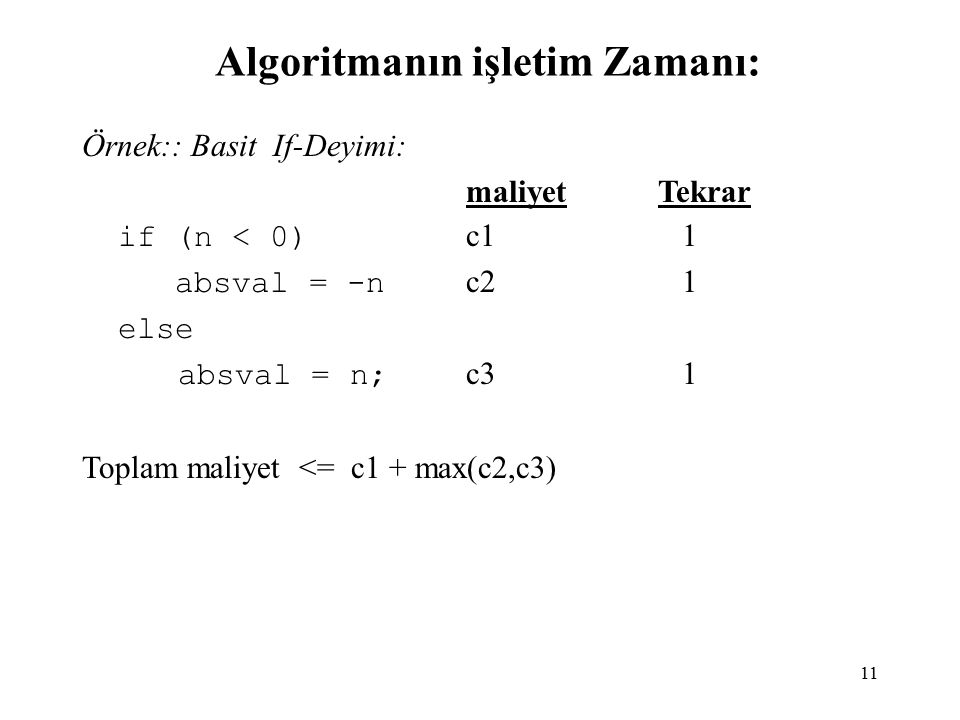 11 Algoritmanın işletim Zamanı: Örnek:: Basit If-Deyimi: maliyetTekrar if (n < 0) c1 1 absval = -n c2 1 else absval = n; c3 1 Toplam maliyet <= c1 + max(c2,c3)